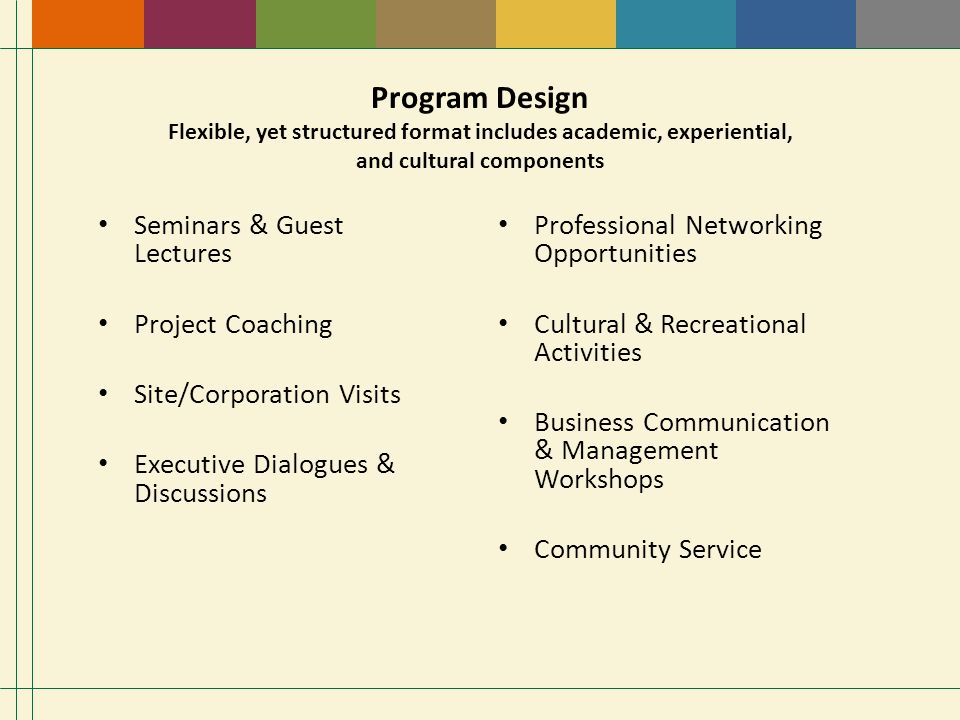 Program Design Flexible, yet structured format includes academic, experiential, and cultural components Seminars & Guest Lectures Project Coaching Site/Corporation Visits Executive Dialogues & Discussions Professional Networking Opportunities Cultural & Recreational Activities Business Communication & Management Workshops Community Service