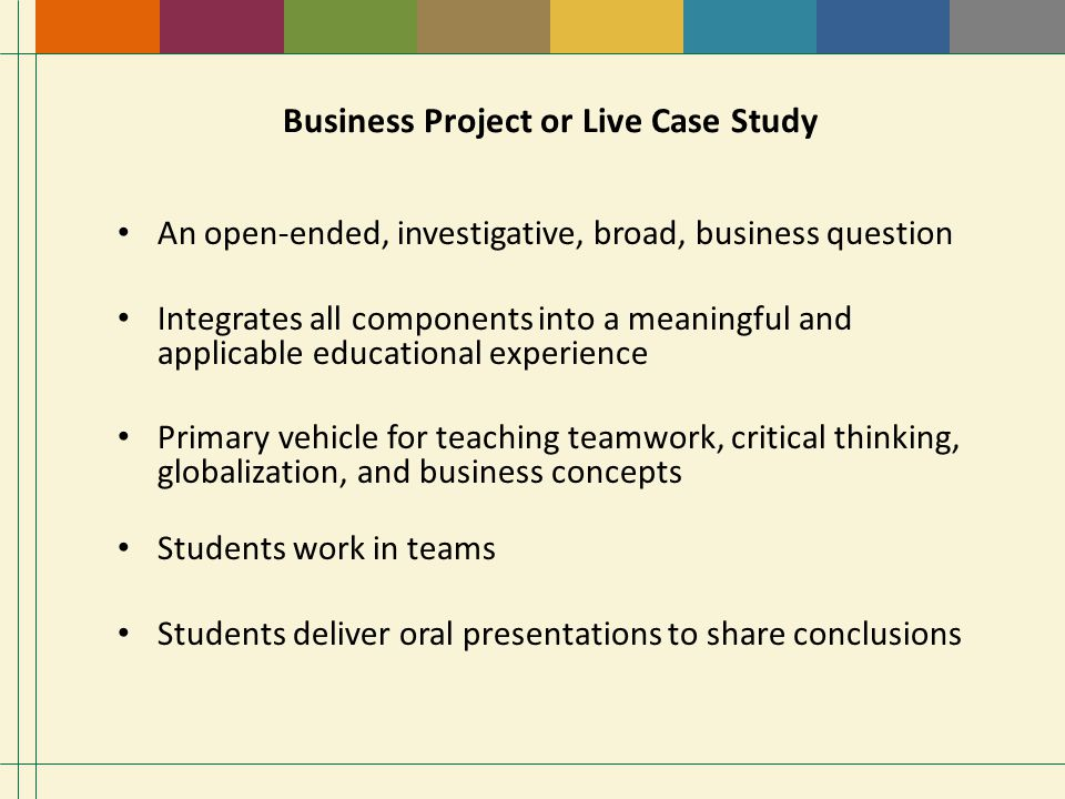 Business Project or Live Case Study An open-ended, investigative, broad, business question Integrates all components into a meaningful and applicable educational experience Primary vehicle for teaching teamwork, critical thinking, globalization, and business concepts Students work in teams Students deliver oral presentations to share conclusions