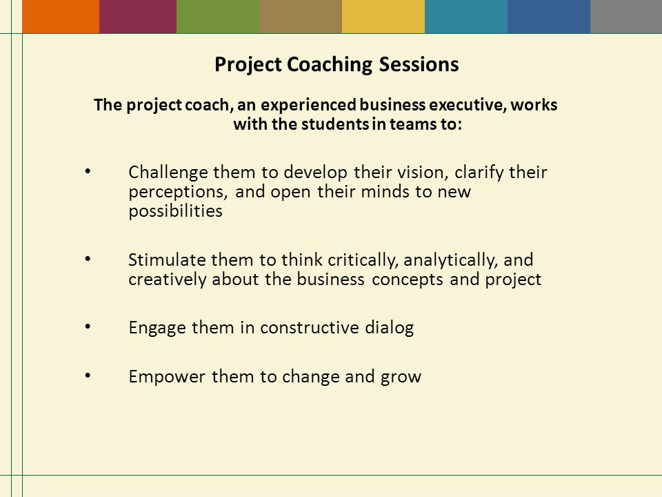 Project Coaching Sessions The project coach, an experienced business executive, works with the students in teams to: Challenge them to develop their vision, clarify their perceptions, and open their minds to new possibilities Stimulate them to think critically, analytically, and creatively about the business concepts and project Engage them in constructive dialog Empower them to change and grow