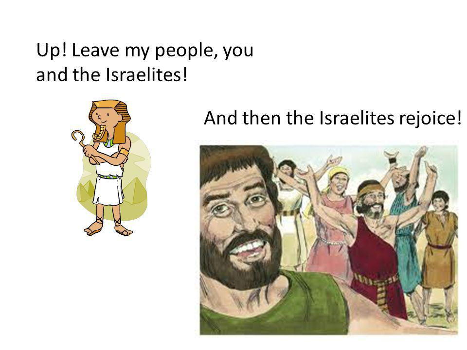 And then the Israelites rejoice! Up! Leave my people, you and the Israelites!