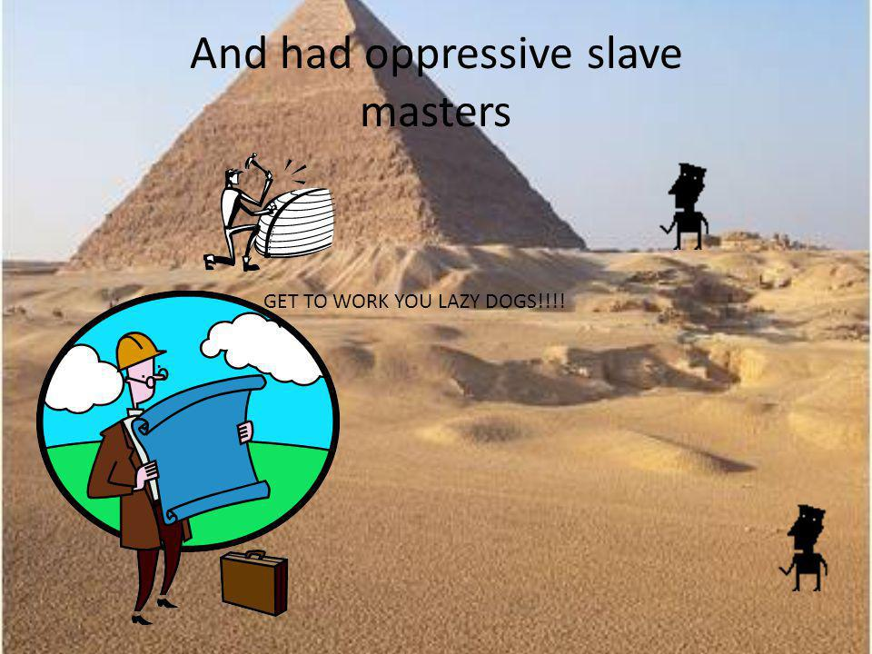 And had oppressive slave masters GET TO WORK YOU LAZY DOGS!!!!