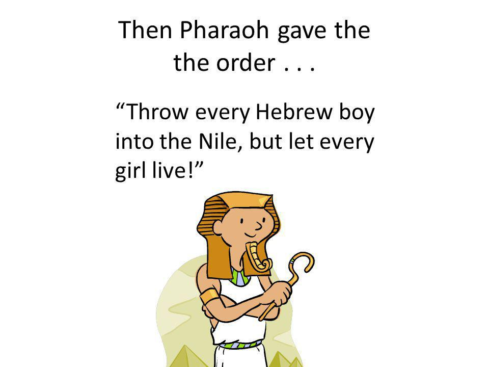 Then Pharaoh gave the the order... Throw every Hebrew boy into the Nile, but let every girl live!