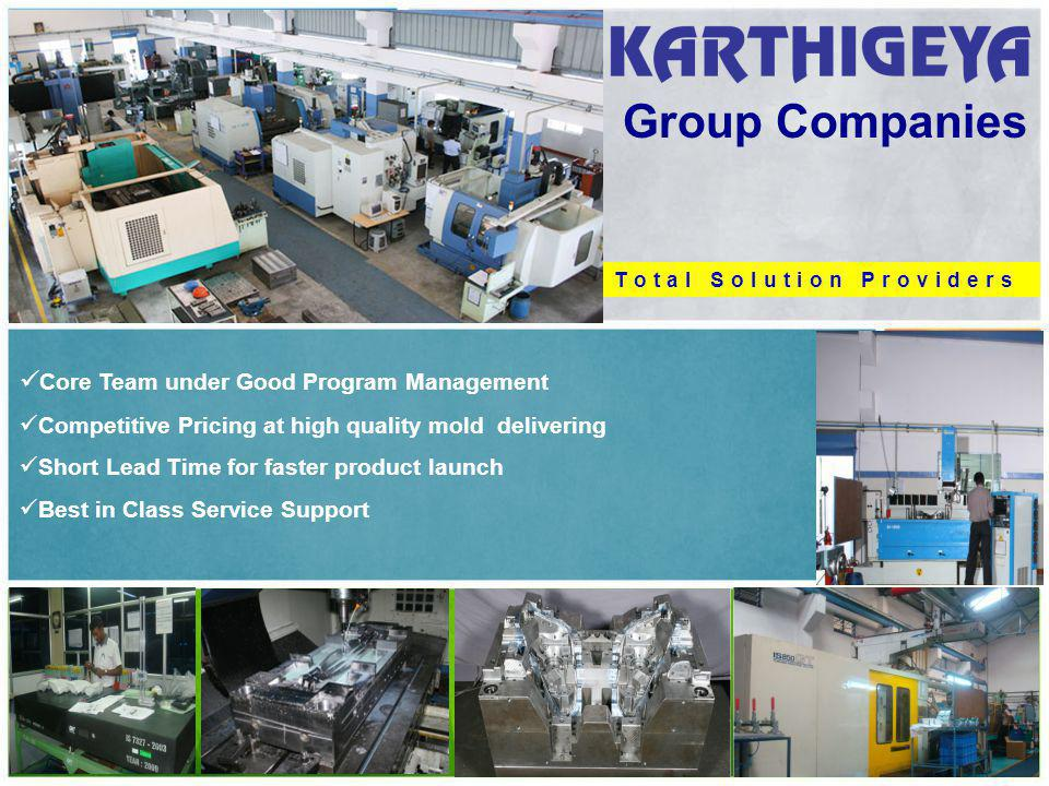 Group Companies Core Team under Good Program Management Competitive Pricing at high quality mold delivering Short Lead Time for faster product launch
