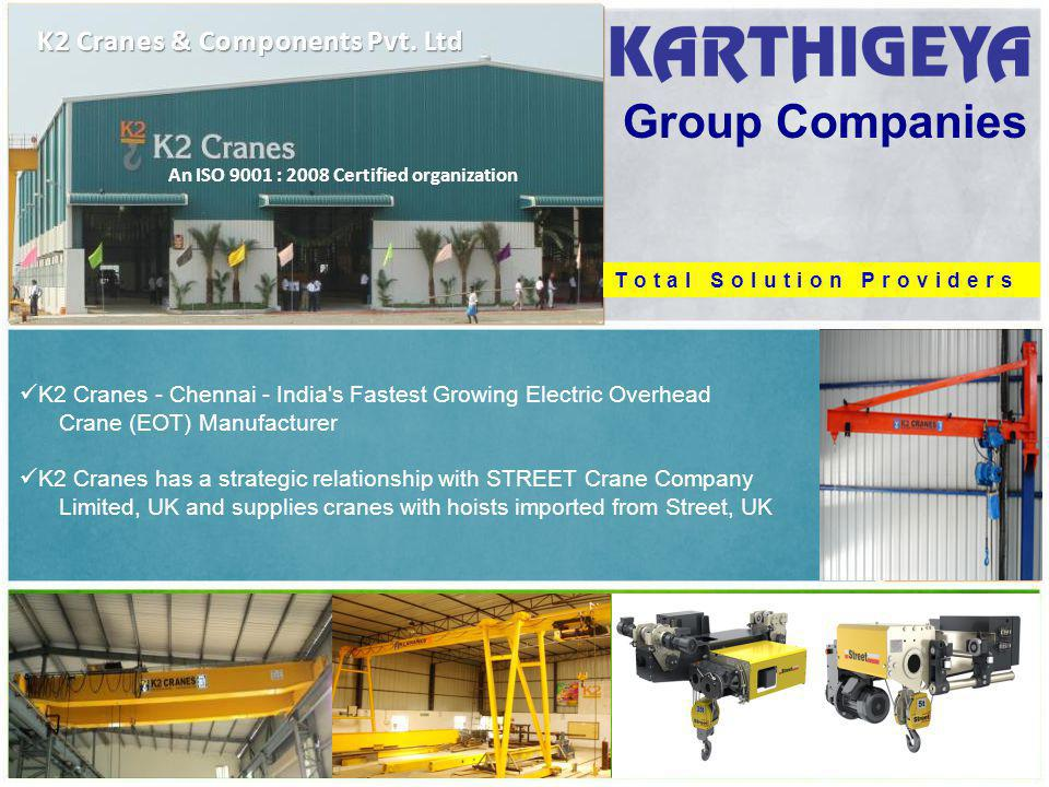 Group Companies K2 Cranes - Chennai - India s Fastest Growing Electric Overhead Crane (EOT) Manufacturer K2 Cranes has a strategic relationship with STREET Crane Company Limited, UK and supplies cranes with hoists imported from Street, UK K2 Cranes & Components Pvt.