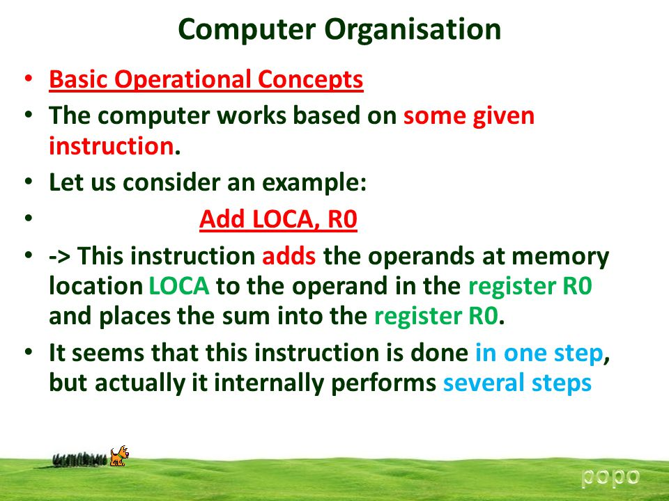 Computer Organisation Basic Operational Concepts The computer works based on some given instruction. Let us consider an example: Add LOCA, R0 -> This