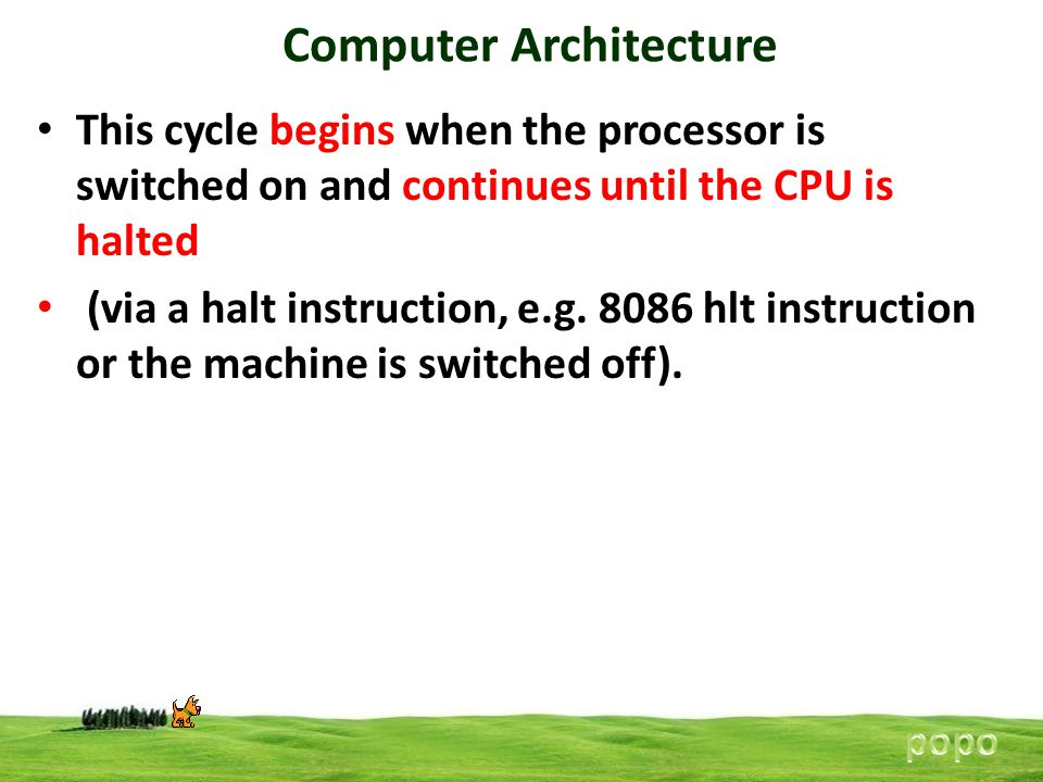 Computer Architecture This cycle begins when the processor is switched on and continues until the CPU is halted (via a halt instruction, e.g. 8086 hlt