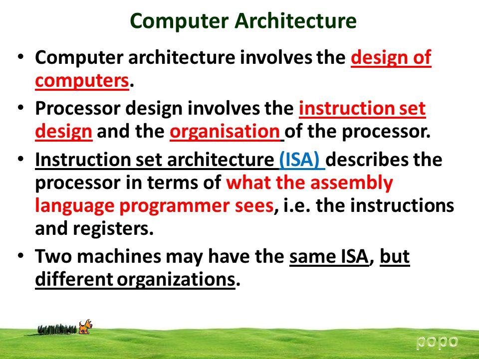 Computer Architecture Computer architecture involves the design of computers. Processor design involves the instruction set design and the organisatio