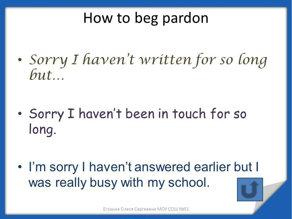 How to beg pardon Sorry I havent written for so long but… Sorry I havent been in touch for so long. Im sorry I havent answered earlier but I was reall