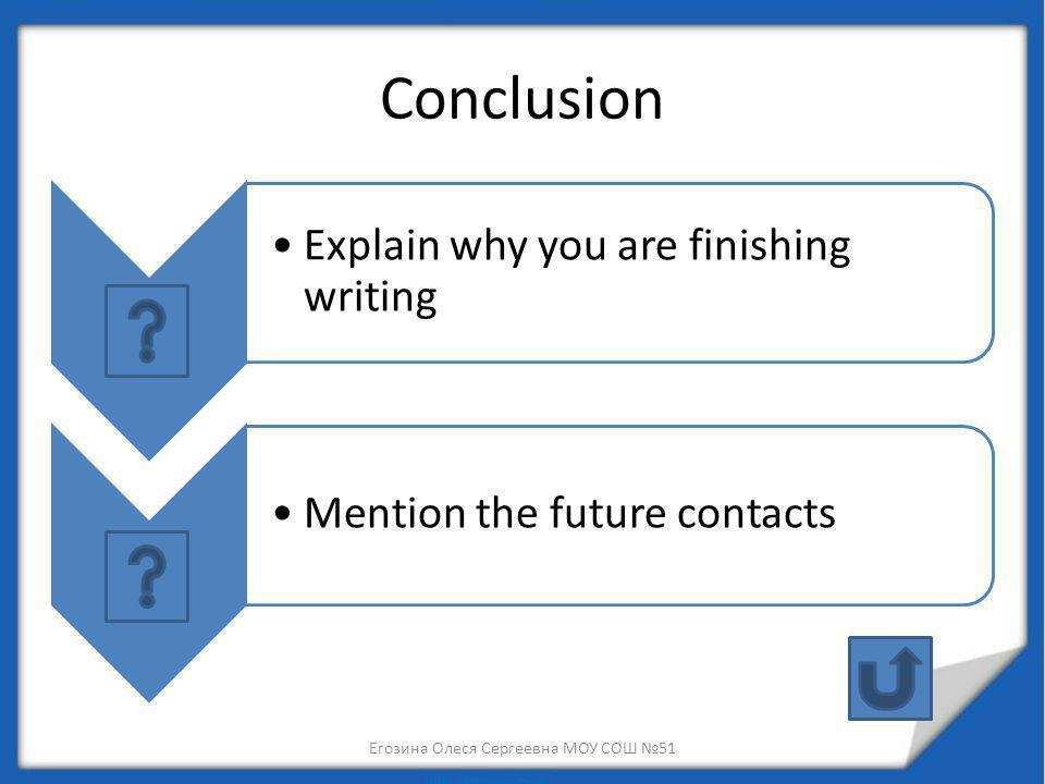 Conclusion Explain why you are finishing writing Mention the future contacts Егозина Олеся Сергеевна МОУ СОШ 51