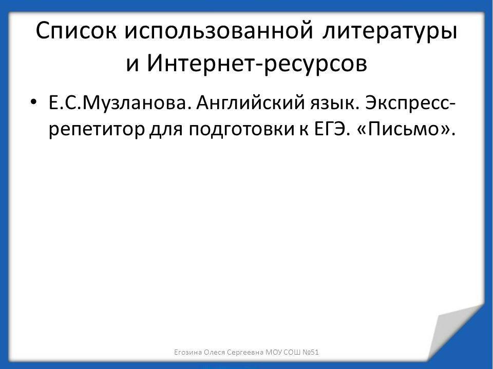 Список использованной литературы и Интернет-ресурсов Е.С.Музланова. Английский язык. Экспресс- репетитор для подготовки к ЕГЭ. «Письмо». Егозина Олеся