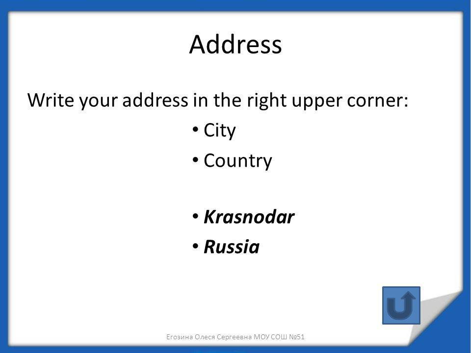 Address Write your address in the right upper corner: City Country Krasnodar Russia Егозина Олеся Сергеевна МОУ СОШ 51