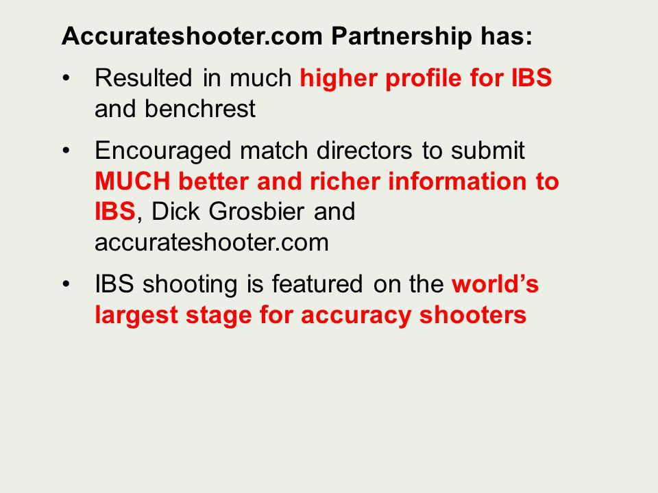 Accurateshooter.com Partnership has: Resulted in much higher profile for IBS and benchrest Encouraged match directors to submit MUCH better and richer information to IBS, Dick Grosbier and accurateshooter.com IBS shooting is featured on the worlds largest stage for accuracy shooters