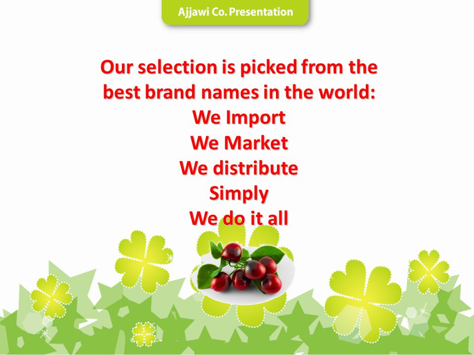 Our selection is picked from the best brand names in the world: We Import We Market We distribute Simply We do it all
