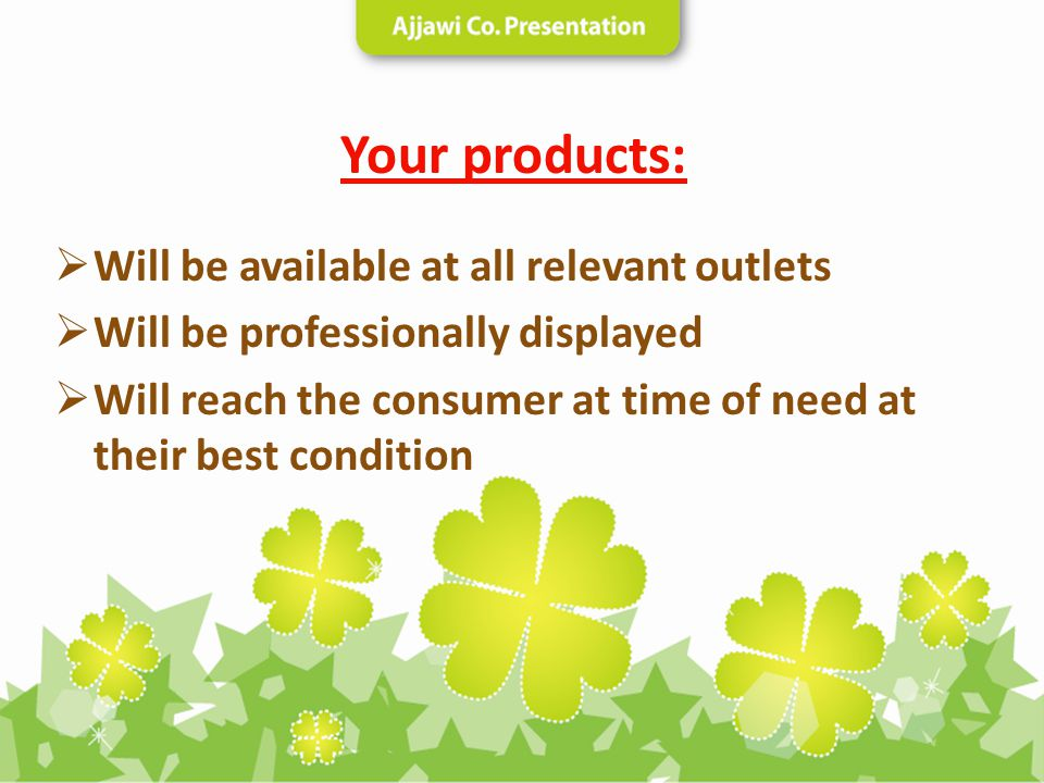 Your products: Will be available at all relevant outlets Will be professionally displayed Will reach the consumer at time of need at their best condit