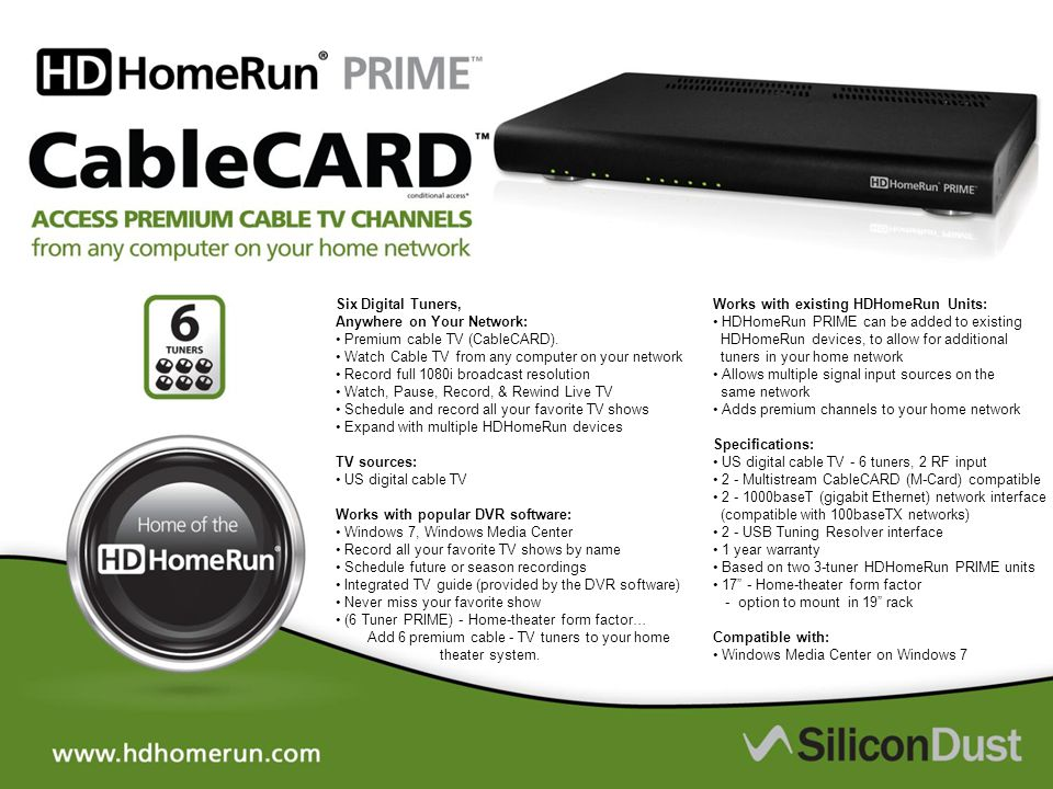 Six Digital Tuners, Anywhere on Your Network: Premium cable TV (CableCARD). Watch Cable TV from any computer on your network Record full 1080i broadca