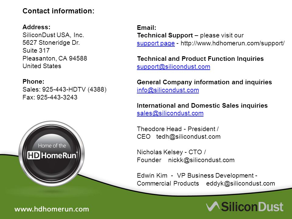 Contact information: Address: SiliconDust USA, Inc. 5627 Stoneridge Dr. Suite 317 Pleasanton, CA 94588 United States Phone: Sales: 925-443-HDTV (4388)