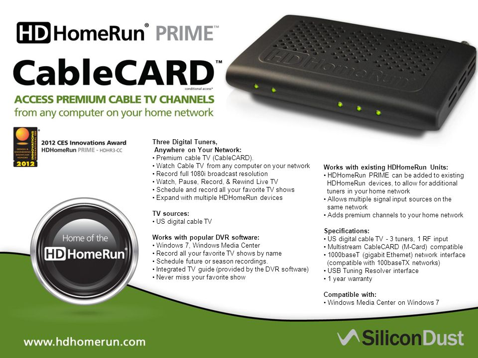 Three Digital Tuners, Anywhere on Your Network: Premium cable TV (CableCARD). Watch Cable TV from any computer on your network Record full 1080i broad