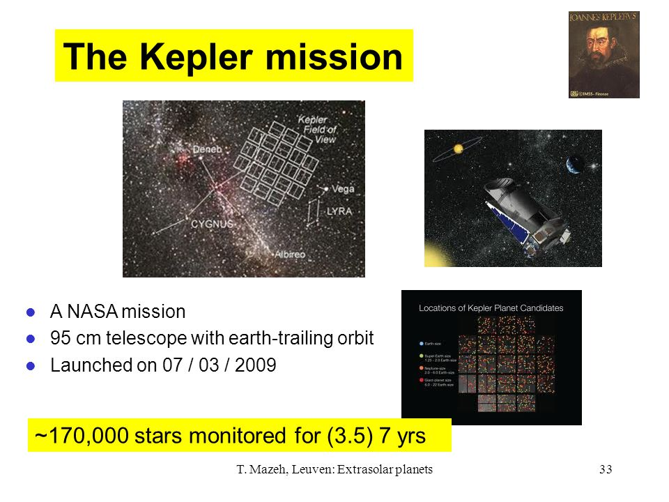 T. Mazeh, Leuven: Extrasolar planets33 The Kepler mission A NASA mission 95 cm telescope with earth-trailing orbit Launched on 07 / 03 / 2009 ~170,000