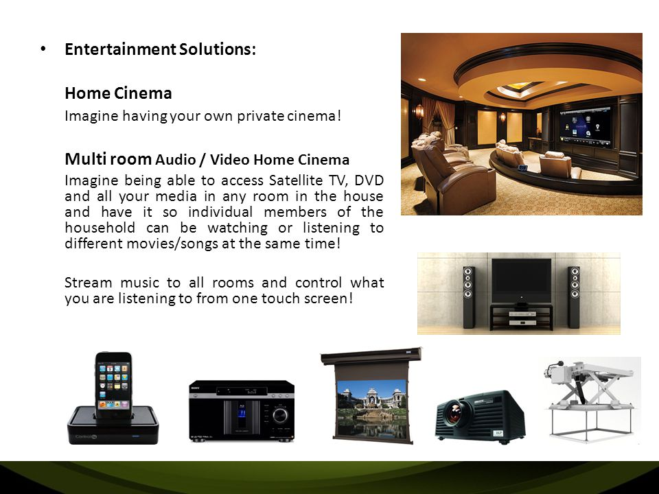 Entertainment Solutions: Home Cinema Imagine having your own private cinema! Multi room Audio / Video Home Cinema Imagine being able to access Satelli