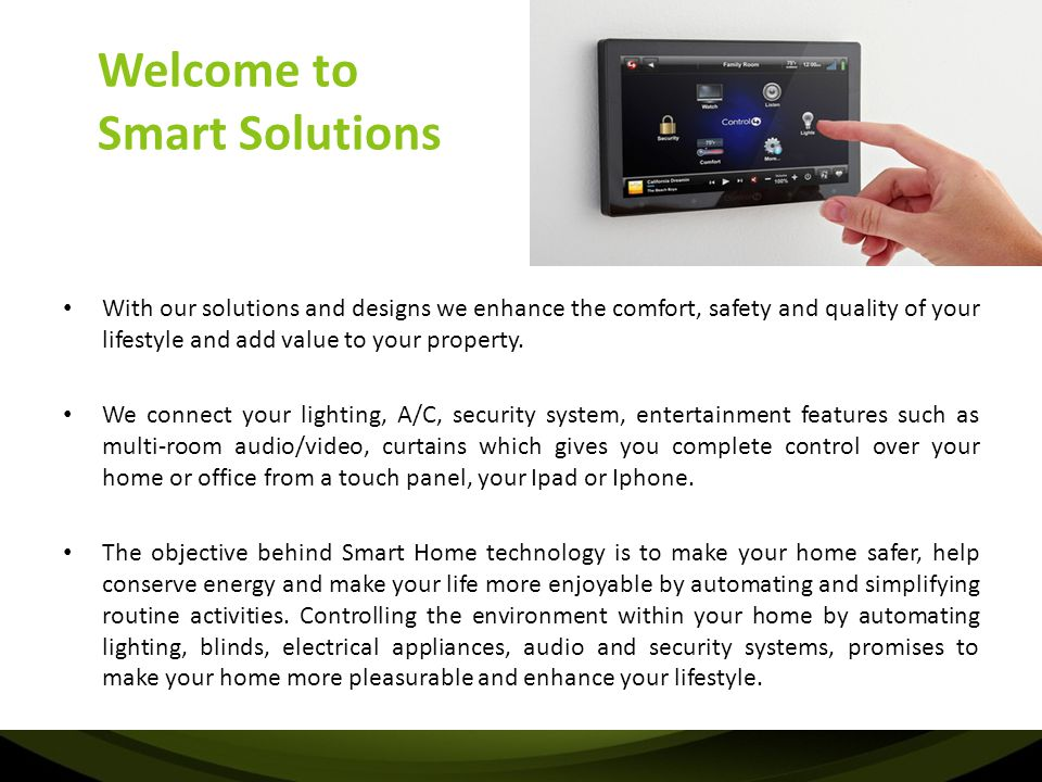 About Smart Solutions Based in Abu Dhabi, Smart Solutions focus is to design and deliver sophisticated Automation and Smart Home Solutions as well as superior audio and video systems, ensuring technology adds to the modern lifestyle experience.