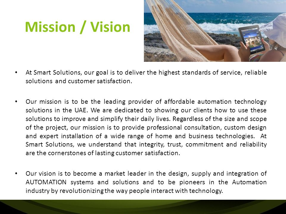 Mission / Vision At Smart Solutions, our goal is to deliver the highest standards of service, reliable solutions and customer satisfaction. Our missio