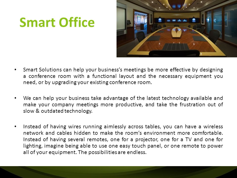 Smart Boardroom Solutions -Motorized Screens -Projectors -Projector lifts/mounts -Lighting control -LCDs / LFDs -Motorized blinds -Climate Control -Power Tracks / Sockets -Green Solutions