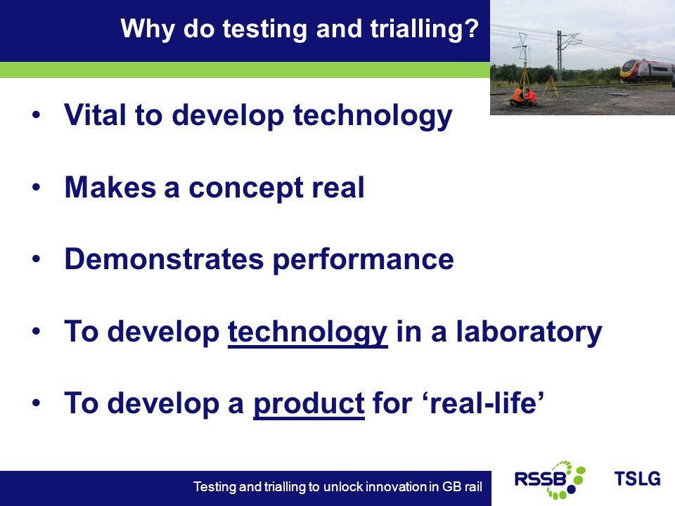 Vital to develop technology Makes a concept real Demonstrates performance To develop technology in a laboratory To develop a product for real-life Why do testing and trialling.