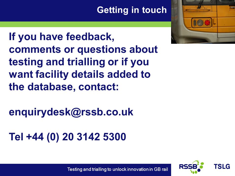 Getting in touch Testing and trialling to unlock innovation in GB rail If you have feedback, comments or questions about testing and trialling or if you want facility details added to the database, contact: enquirydesk@rssb.co.uk Tel +44 (0) 20 3142 5300