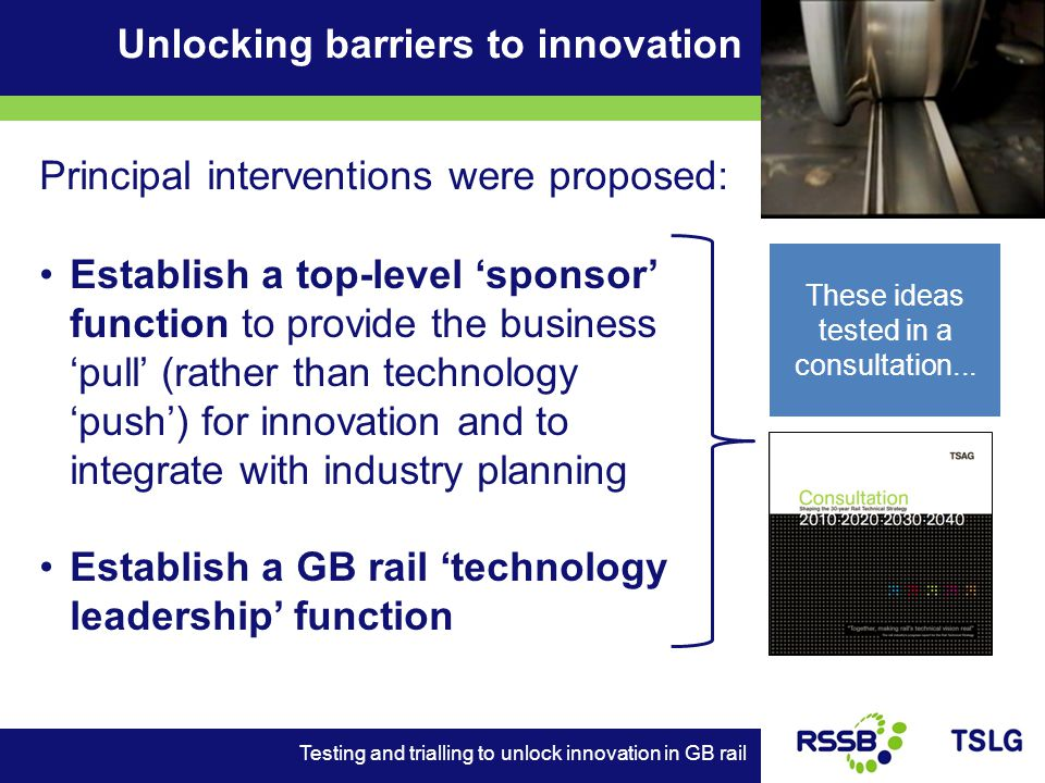 Unlocking barriers to innovation Testing and trialling to unlock innovation in GB rail Principal interventions were proposed: Establish a top-level sponsor function to provide the business pull (rather than technology push) for innovation and to integrate with industry planning Establish a GB rail technology leadership function These ideas tested in a consultation...