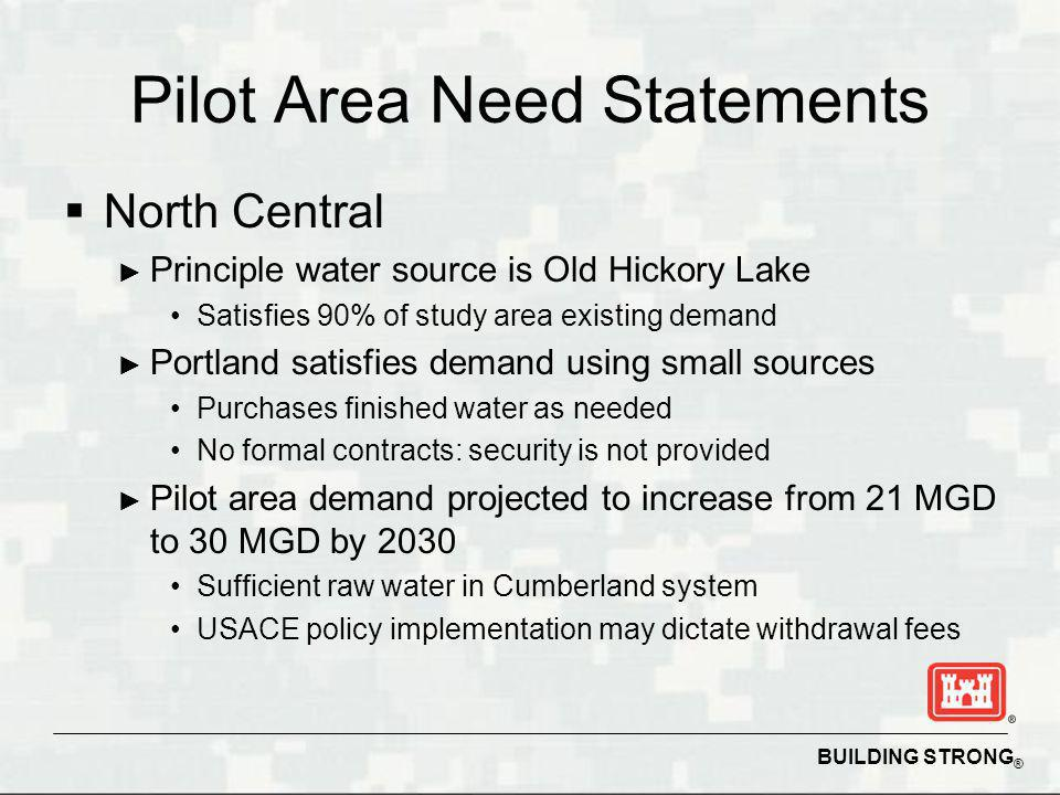 BUILDING STRONG ® Pilot Area Need Statements North Central Principle water source is Old Hickory Lake Satisfies 90% of study area existing demand Portland satisfies demand using small sources Purchases finished water as needed No formal contracts: security is not provided Pilot area demand projected to increase from 21 MGD to 30 MGD by 2030 Sufficient raw water in Cumberland system USACE policy implementation may dictate withdrawal fees