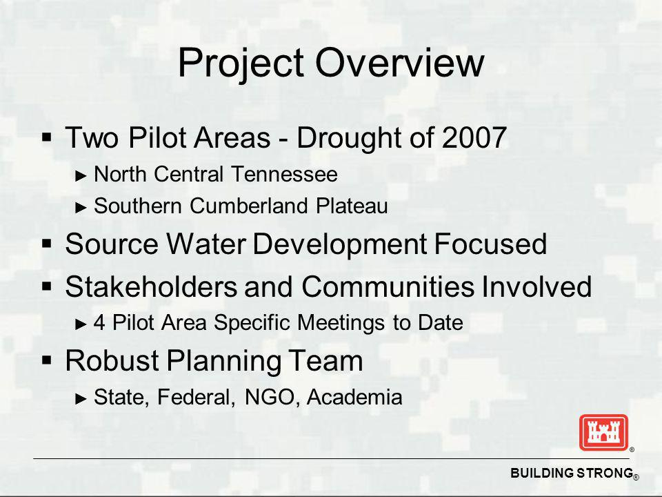 BUILDING STRONG ® Project Overview Two Pilot Areas - Drought of 2007 North Central Tennessee Southern Cumberland Plateau Source Water Development Focused Stakeholders and Communities Involved 4 Pilot Area Specific Meetings to Date Robust Planning Team State, Federal, NGO, Academia