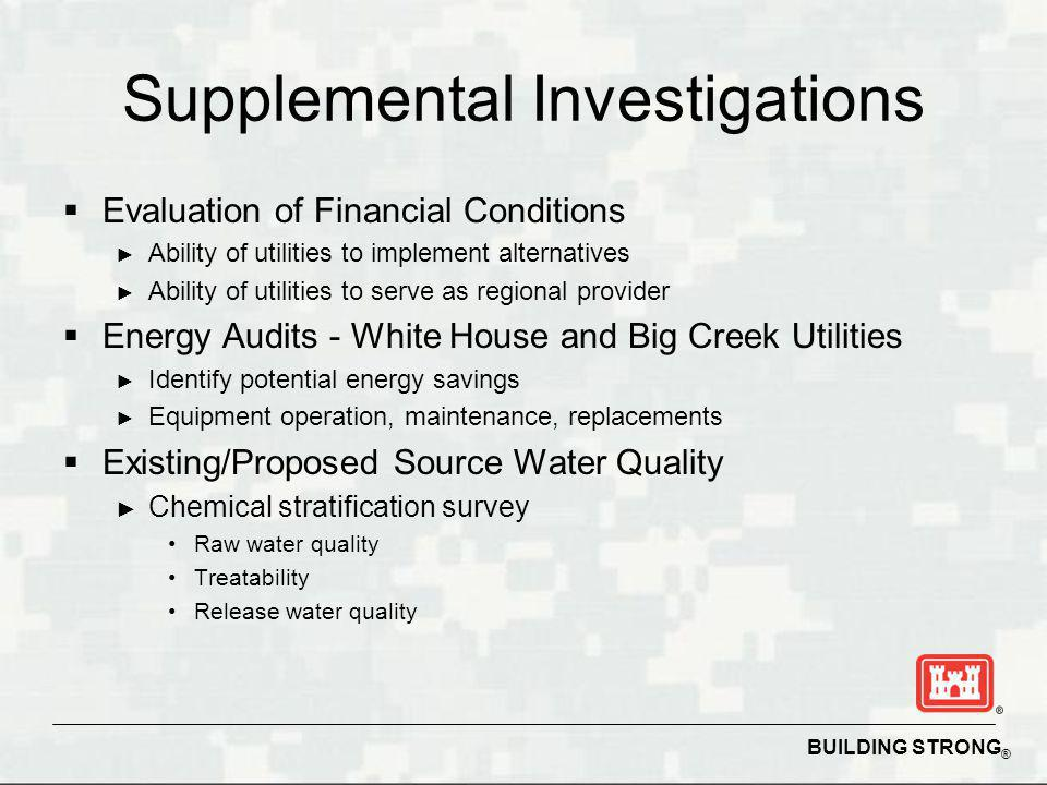 BUILDING STRONG ® Supplemental Investigations Evaluation of Financial Conditions Ability of utilities to implement alternatives Ability of utilities to serve as regional provider Energy Audits - White House and Big Creek Utilities Identify potential energy savings Equipment operation, maintenance, replacements Existing/Proposed Source Water Quality Chemical stratification survey Raw water quality Treatability Release water quality