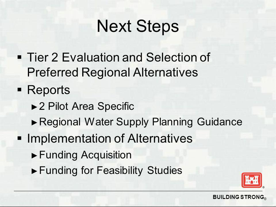 BUILDING STRONG ® Next Steps Tier 2 Evaluation and Selection of Preferred Regional Alternatives Reports 2 Pilot Area Specific Regional Water Supply Planning Guidance Implementation of Alternatives Funding Acquisition Funding for Feasibility Studies