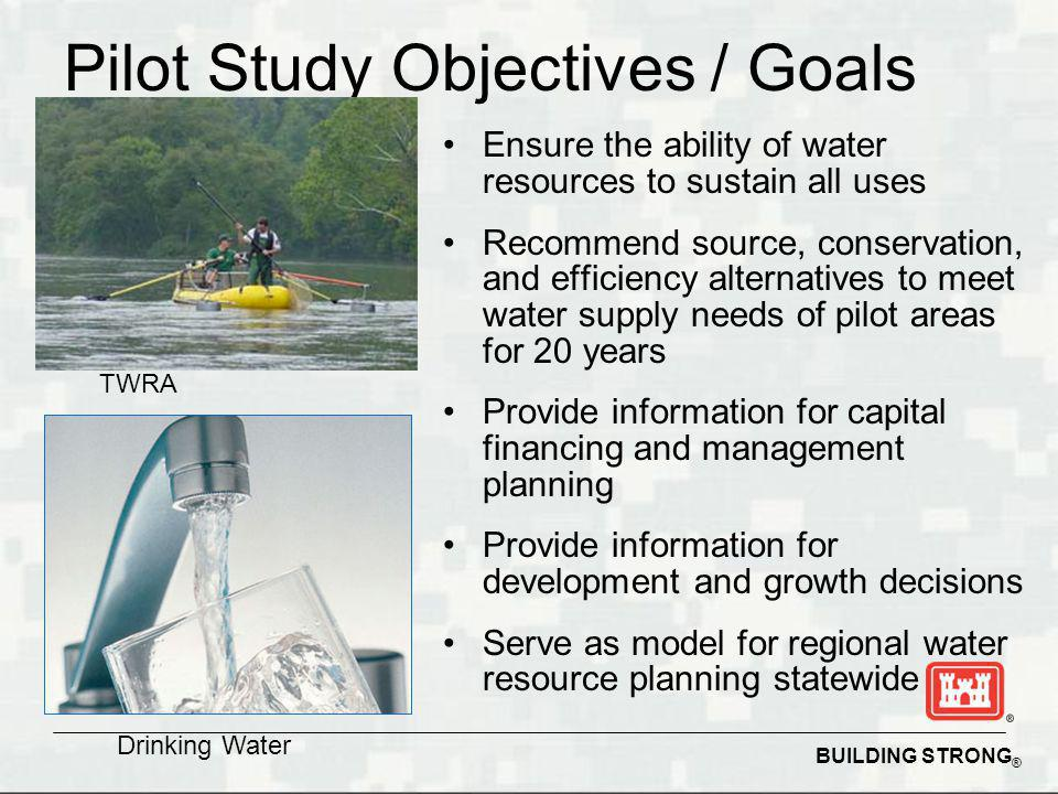 BUILDING STRONG ® Ensure the ability of water resources to sustain all uses Recommend source, conservation, and efficiency alternatives to meet water supply needs of pilot areas for 20 years Provide information for capital financing and management planning Provide information for development and growth decisions Serve as model for regional water resource planning statewide Pilot Study Objectives / Goals TWRA Drinking Water