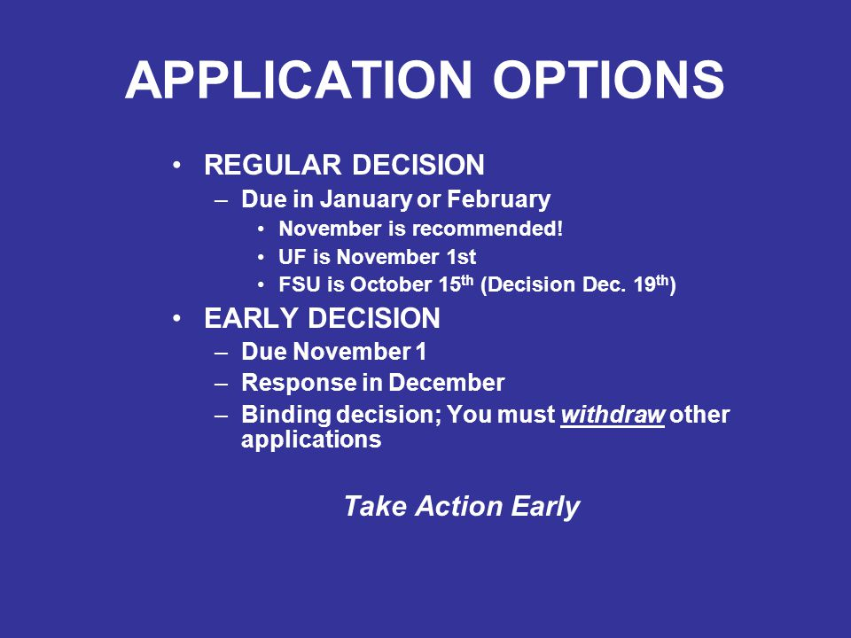 APPLICATION OPTIONS REGULAR DECISION –Due in January or February November is recommended! UF is November 1st FSU is October 15 th (Decision Dec. 19 th