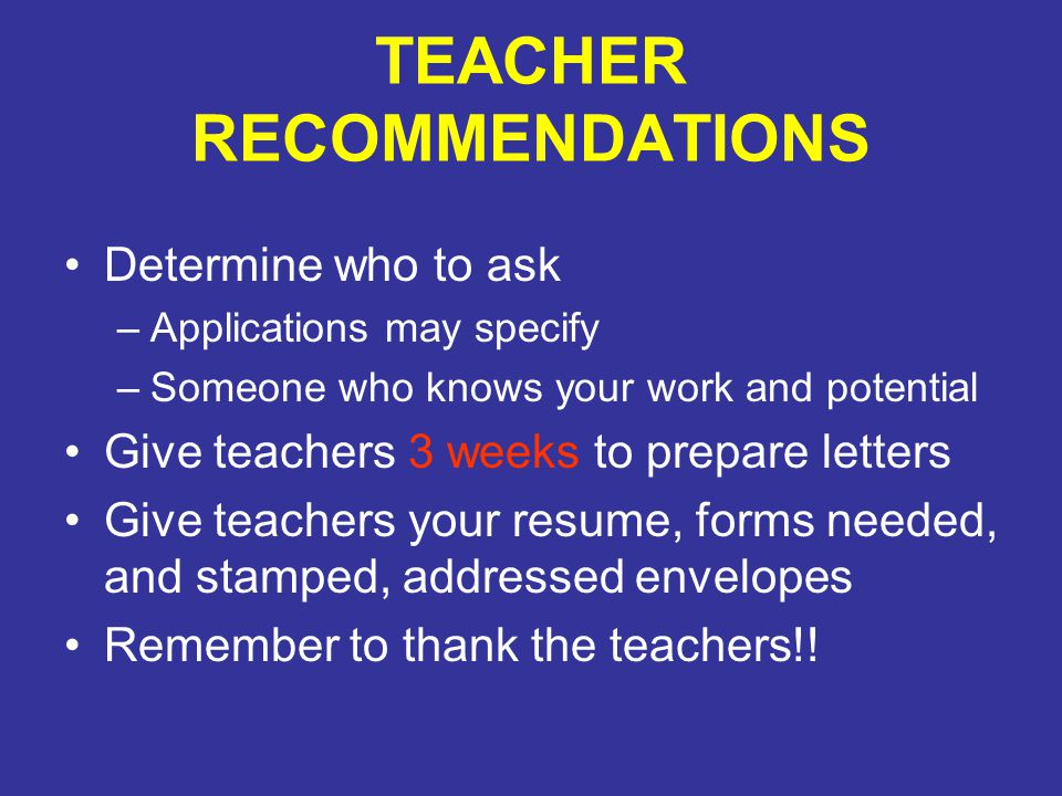 TEACHER RECOMMENDATIONS Determine who to ask –Applications may specify –Someone who knows your work and potential Give teachers 3 weeks to prepare let