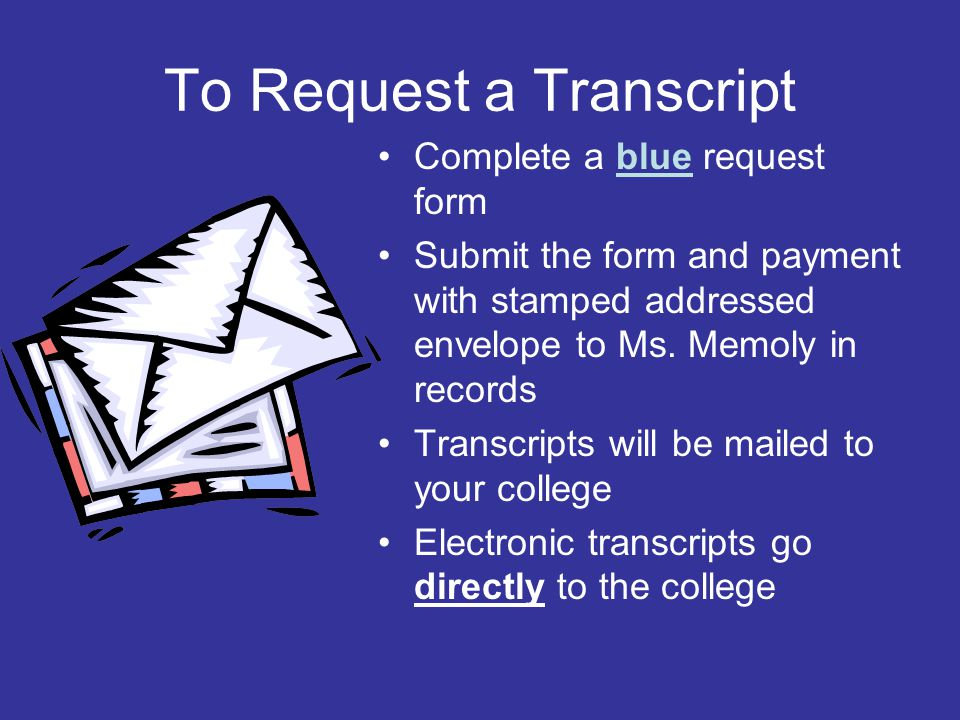 To Request a Transcript Complete a blue request form Submit the form and payment with stamped addressed envelope to Ms.
