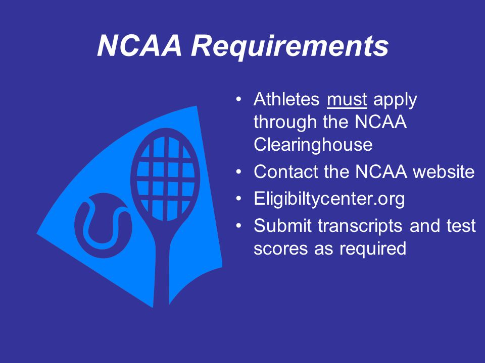 NCAA Requirements Athletes must apply through the NCAA Clearinghouse Contact the NCAA website Eligibiltycenter.org Submit transcripts and test scores