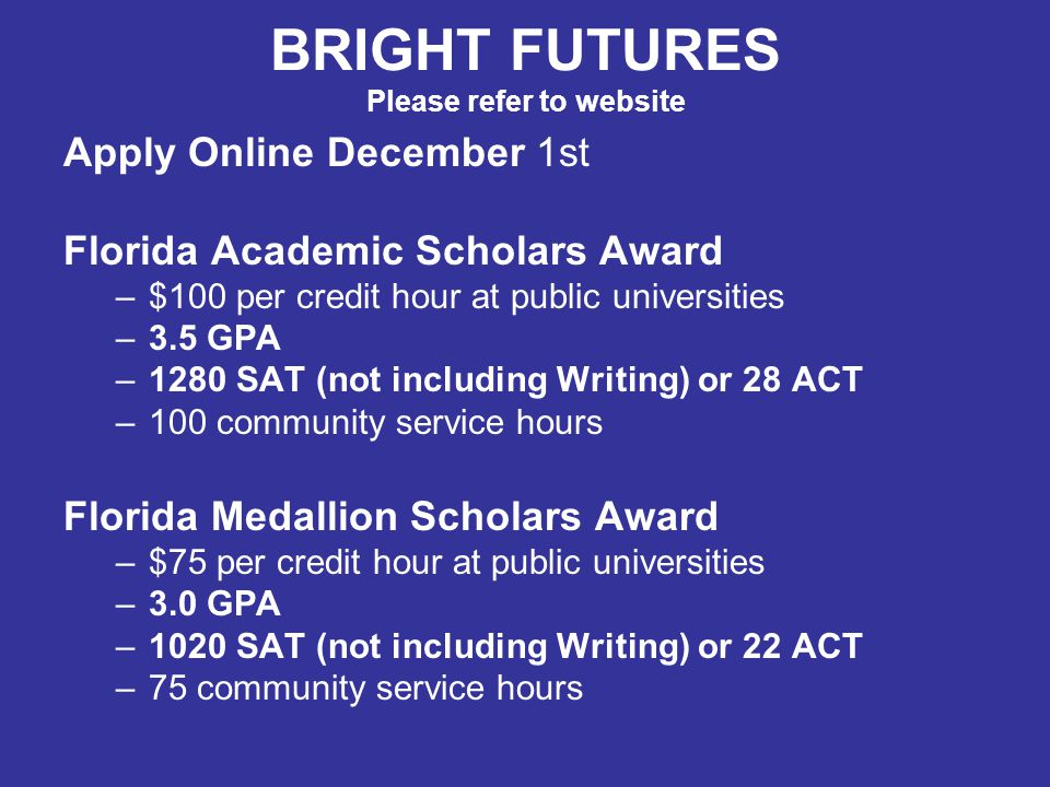 BRIGHT FUTURES Please refer to website Apply Online December 1st Florida Academic Scholars Award –$100 per credit hour at public universities –3.5 GPA –1280 SAT (not including Writing) or 28 ACT –100 community service hours Florida Medallion Scholars Award –$75 per credit hour at public universities –3.0 GPA –1020 SAT (not including Writing) or 22 ACT –75 community service hours