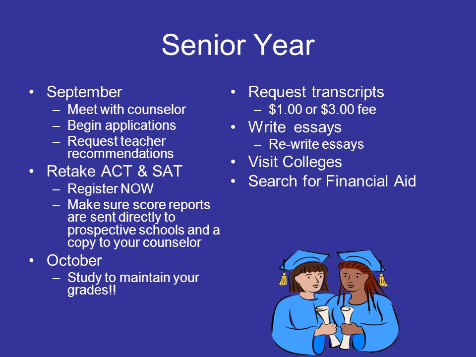 Senior Year September –Meet with counselor –Begin applications –Request teacher recommendations Retake ACT & SAT –Register NOW –Make sure score report
