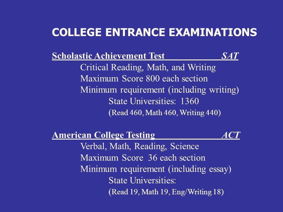 COLLEGE ENTRANCE EXAMINATIONS Scholastic Achievement Test SAT Critical Reading, Math, and Writing Maximum Score 800 each section Minimum requirement (
