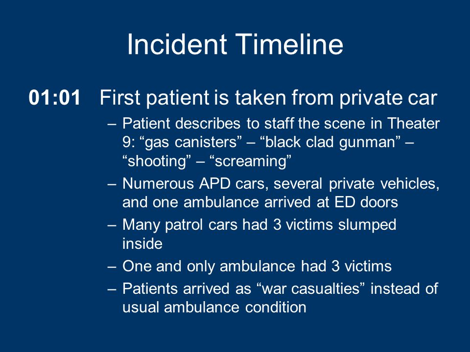 Incident Timeline 01:01First patient is taken from private car –Patient describes to staff the scene in Theater 9: gas canisters – black clad gunman – shooting – screaming –Numerous APD cars, several private vehicles, and one ambulance arrived at ED doors –Many patrol cars had 3 victims slumped inside –One and only ambulance had 3 victims –Patients arrived as war casualties instead of usual ambulance condition