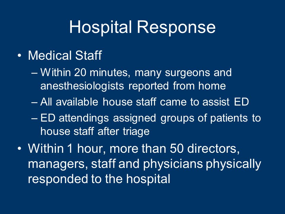 Hospital Response Medical Staff –Within 20 minutes, many surgeons and anesthesiologists reported from home –All available house staff came to assist ED –ED attendings assigned groups of patients to house staff after triage Within 1 hour, more than 50 directors, managers, staff and physicians physically responded to the hospital