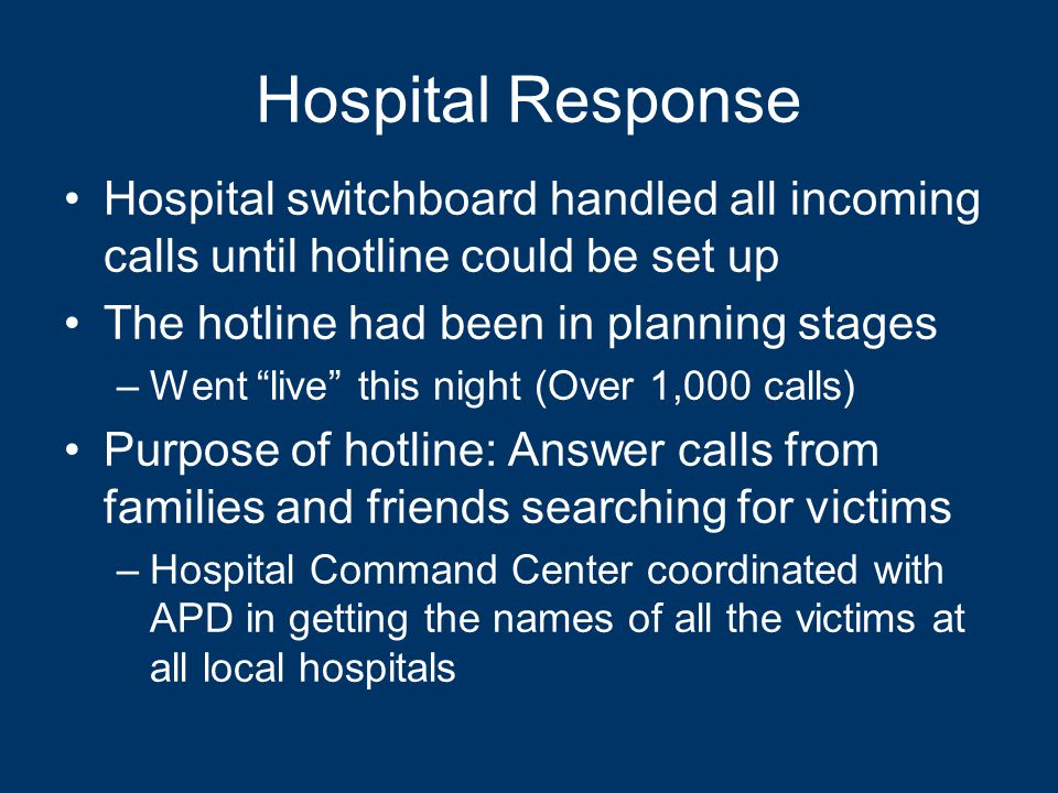 Hospital Response Hospital switchboard handled all incoming calls until hotline could be set up The hotline had been in planning stages –Went live this night (Over 1,000 calls) Purpose of hotline: Answer calls from families and friends searching for victims –Hospital Command Center coordinated with APD in getting the names of all the victims at all local hospitals