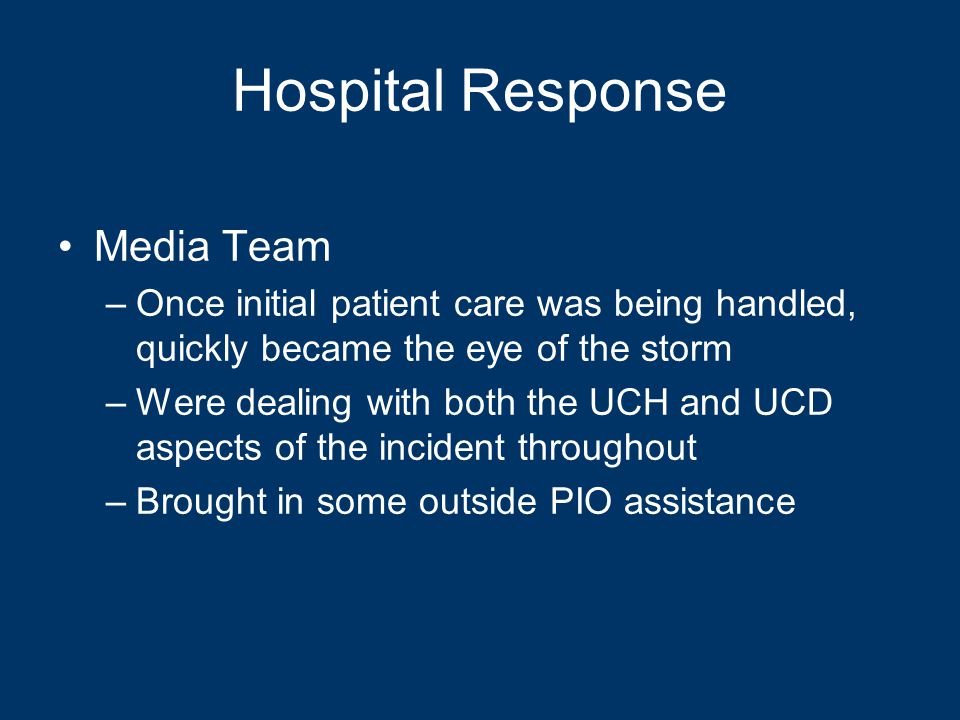 Hospital Response Media Team –Once initial patient care was being handled, quickly became the eye of the storm –Were dealing with both the UCH and UCD aspects of the incident throughout –Brought in some outside PIO assistance