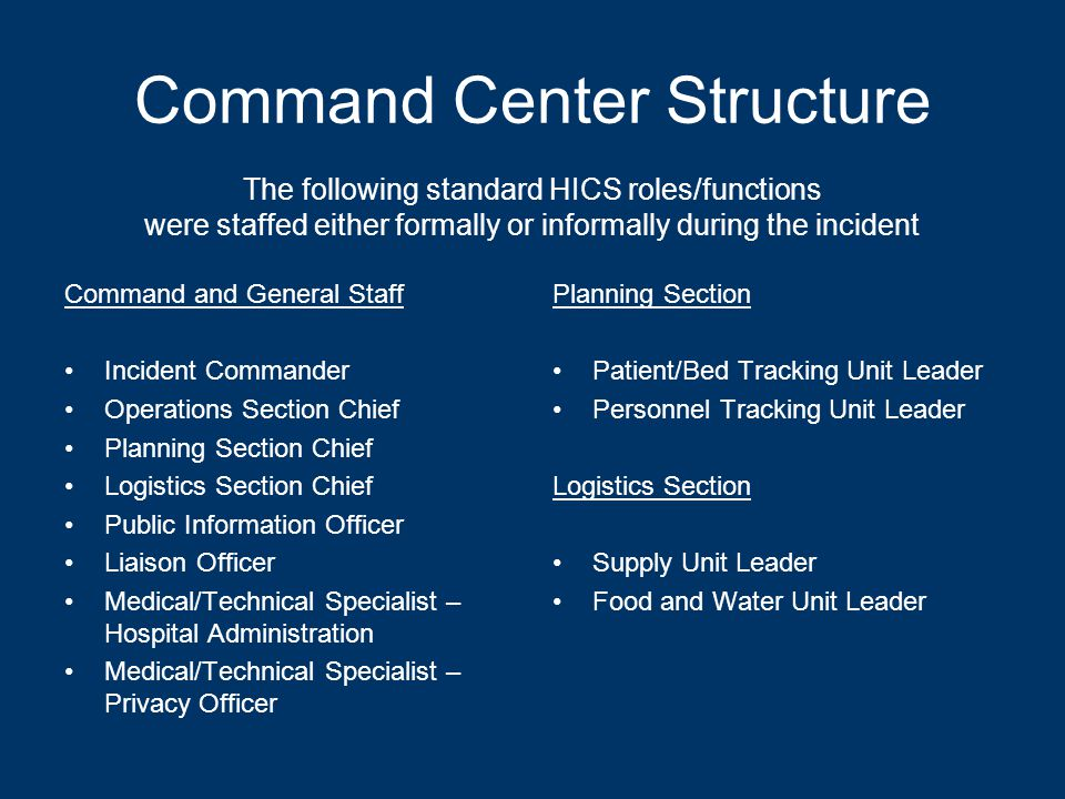 Command Center Structure Command and General Staff Incident Commander Operations Section Chief Planning Section Chief Logistics Section Chief Public Information Officer Liaison Officer Medical/Technical Specialist – Hospital Administration Medical/Technical Specialist – Privacy Officer Planning Section Patient/Bed Tracking Unit Leader Personnel Tracking Unit Leader Logistics Section Supply Unit Leader Food and Water Unit Leader The following standard HICS roles/functions were staffed either formally or informally during the incident