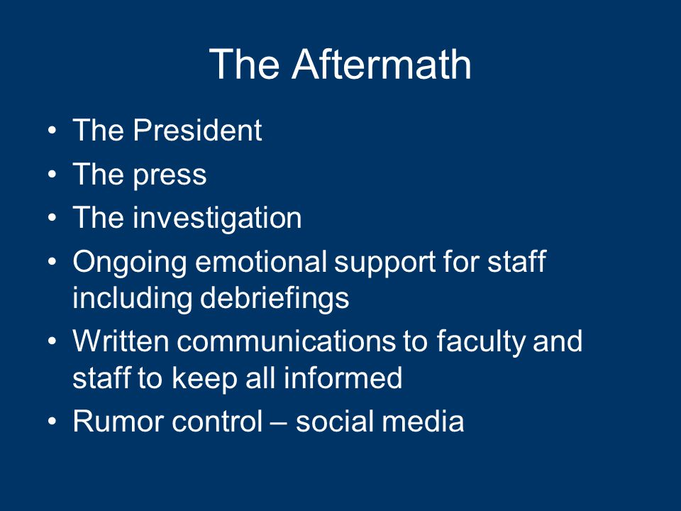 The Aftermath The President The press The investigation Ongoing emotional support for staff including debriefings Written communications to faculty and staff to keep all informed Rumor control – social media