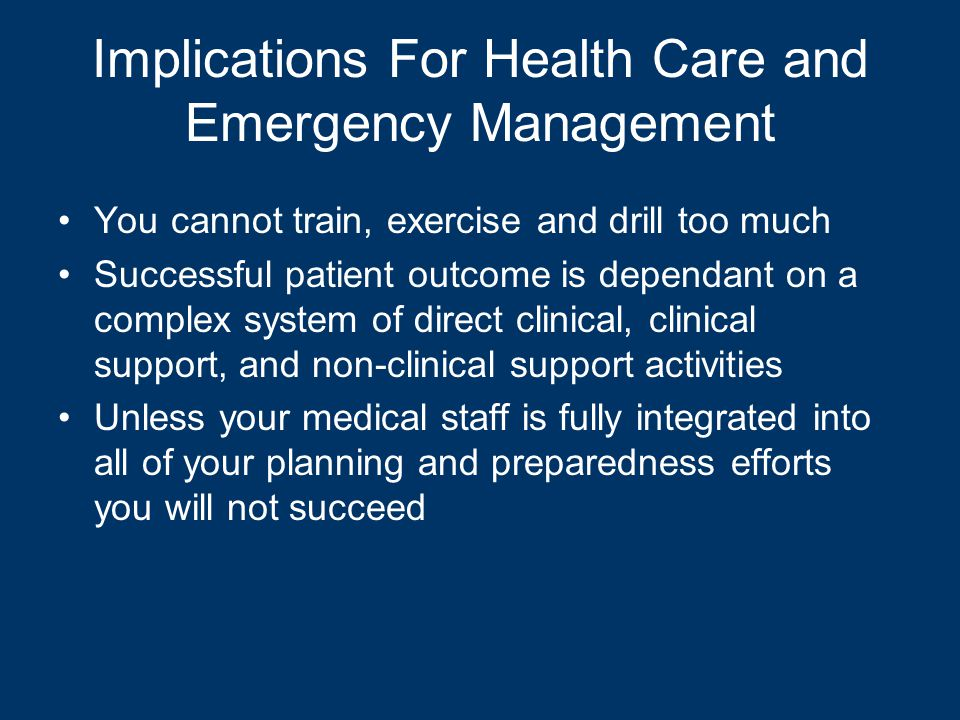 Implications For Health Care and Emergency Management You cannot train, exercise and drill too much Successful patient outcome is dependant on a complex system of direct clinical, clinical support, and non-clinical support activities Unless your medical staff is fully integrated into all of your planning and preparedness efforts you will not succeed