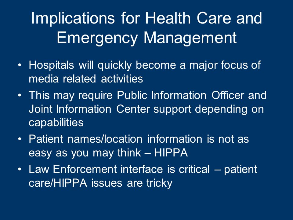 Implications for Health Care and Emergency Management Hospitals will quickly become a major focus of media related activities This may require Public Information Officer and Joint Information Center support depending on capabilities Patient names/location information is not as easy as you may think – HIPPA Law Enforcement interface is critical – patient care/HIPPA issues are tricky