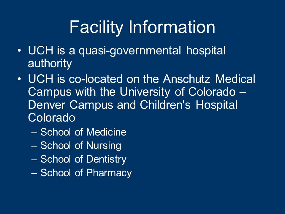 Facility Information UCH is a quasi-governmental hospital authority UCH is co-located on the Anschutz Medical Campus with the University of Colorado – Denver Campus and Children s Hospital Colorado –School of Medicine –School of Nursing –School of Dentistry –School of Pharmacy